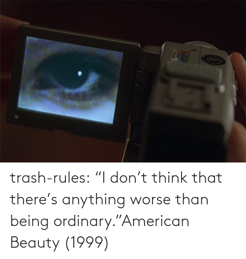 "Trash: trash-rules:     ""I don't think that there's anything worse than being ordinary.""American Beauty (1999)"