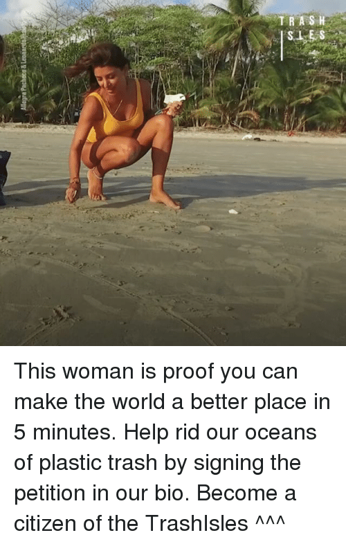 Memes, Trash, and Help: TRASH  SLES This woman is proof you can make the world a better place in 5 minutes. Help rid our oceans of plastic trash by signing the petition in our bio. Become a citizen of the TrashIsles ^^^