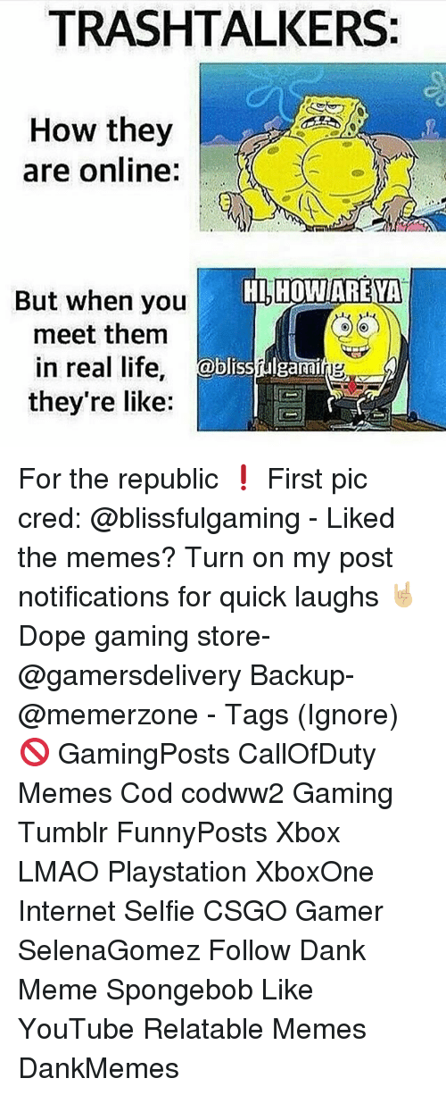 Dank, Dope, and Internet: TRASH TALKERS:  How they  are online  But when you  HLHOWARENA  meet them  in real life  blisshulgami  they're like: For the republic ❗ First pic cred: @blissfulgaming - Liked the memes? Turn on my post notifications for quick laughs 🤘🏼 Dope gaming store- @gamersdelivery Backup- @memerzone - Tags (Ignore) 🚫 GamingPosts CallOfDuty Memes Cod codww2 Gaming Tumblr FunnyPosts Xbox LMAO Playstation XboxOne Internet Selfie CSGO Gamer SelenaGomez Follow Dank Meme Spongebob Like YouTube Relatable Memes DankMemes