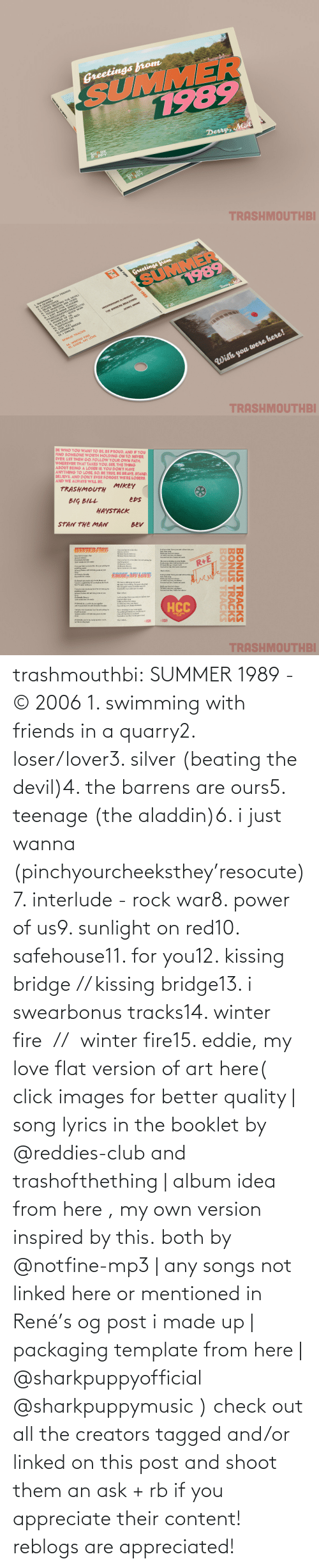 thus: trashmouthbi: SUMMER 1989 - © 2006 1. swimming with friends in a quarry2. loser/lover3. silver (beating the devil)4. the barrens are ours5. teenage (the aladdin)6. i just wanna (pinchyourcheeksthey'resocute)7. interlude - rock war8. power of us9. sunlight on red10. safehouse11. for you12. kissing bridge // kissing bridge13. i swearbonus tracks14. winter fire  //  winter fire15. eddie, my love flat version of art here( click images for better quality | song lyrics in the booklet by @reddies-club​ and trashofthething | album idea from here , my own version inspired by this. both by @notfine-mp3​ | any songs not linked here or mentioned in René's og post i made up | packaging template from here | @sharkpuppyofficial​ @sharkpuppymusic​ ) check out all the creators tagged and/or linked on this post and shoot them an ask + rb if you appreciate their content! reblogs are appreciated!