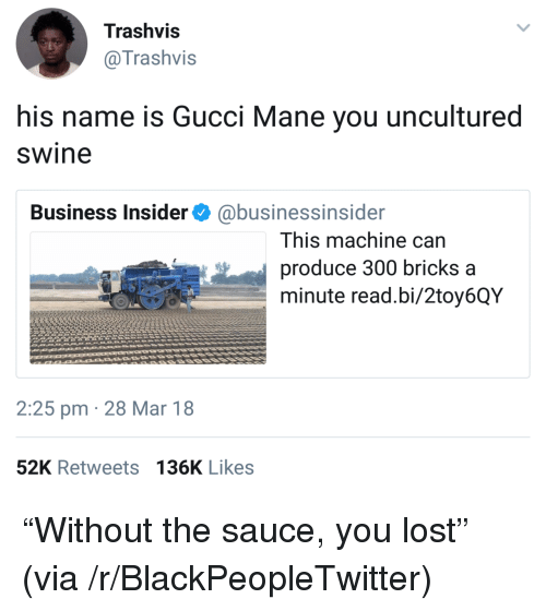 Gucci Mane: Trashvis  @Trashvis  his name is Gucci Mane you uncultured  swine  Business Insider@businessinsider  This machine can  produce 300 bricks a  minute read.bi/2toy6QY  2:25 pm 28 Mar 18  52K Retweets 136K Likes <p>&ldquo;Without the sauce, you lost&rdquo; (via /r/BlackPeopleTwitter)</p>