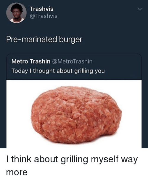 Metro, Today, and Dank Memes: Trashvis  @Trashvis  Pre-marinated burger  Metro Trashin @MetroTrashin  Today I thought about grilling you I think about grilling myself way more