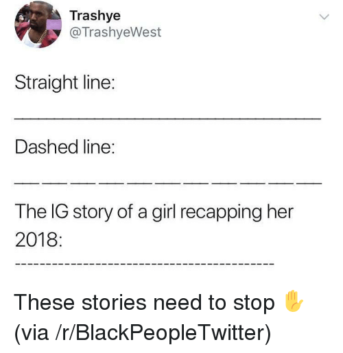 Blackpeopletwitter, Girl, and Her: Trashye  @TrashyeWest  Straight line:  Dashed line:  The IG story of a girl recapping her  2018 These stories need to stop ✋ (via /r/BlackPeopleTwitter)