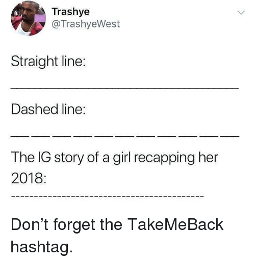 Memes, Girl, and 🤖: Trashye  @TrashyeWest  Straight line:  Dashed line:  The IG story of a girl recapping her  2018 Don't forget the TakeMeBack hashtag.
