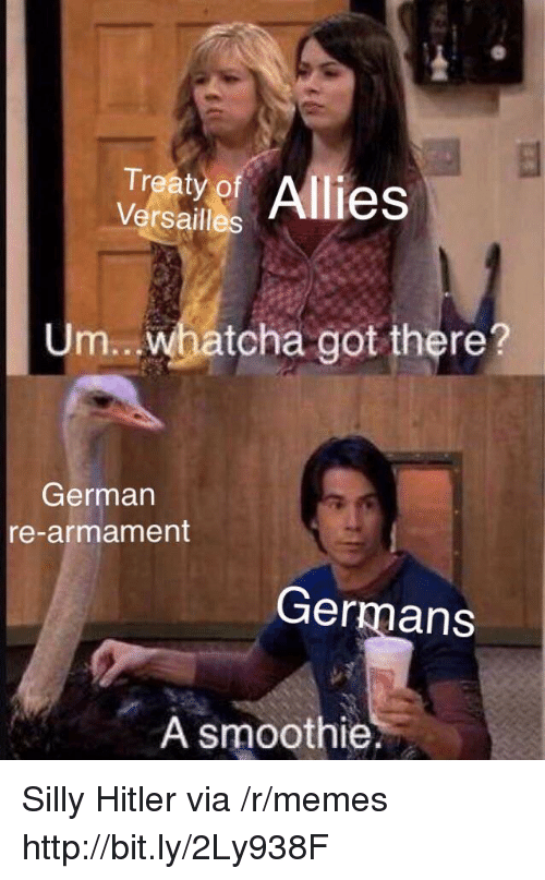 germans: Traty of Allies  Versailles  Um...whatcha got there?  German  re-armament  Germans  A smoothie. Silly Hitler via /r/memes http://bit.ly/2Ly938F