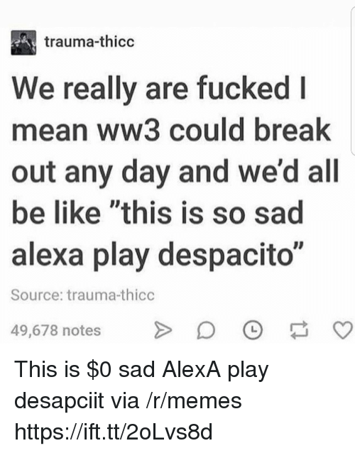 """Be Like, Memes, and Break: trauma-thicc  We really are fucked l  mean ww3 could break  out any day and we'd all  be like """"this is so sad  alexa play despacito""""  Source: trauma-thicc  49,678 notesO This is $0 sad AlexA play desapciit via /r/memes https://ift.tt/2oLvs8d"""