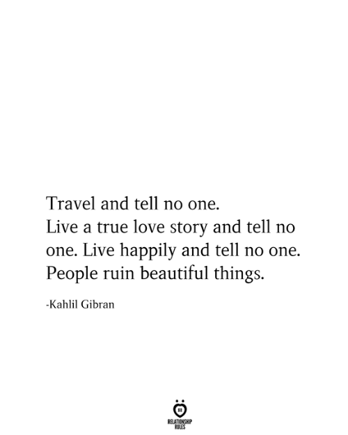 Relationship Rules: Travel and tell no one.  Live a true love story and tell no  one. Live happily and tell no one.  People ruin beautiful things.  -Kahlil Gibran  RELATIONSHIP  RULES