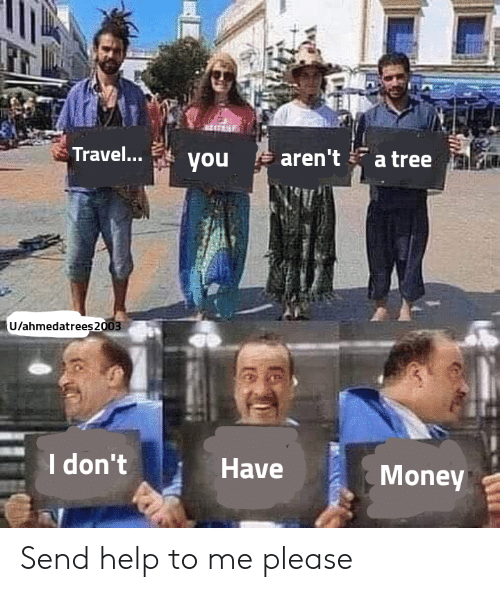 Send Help: Travel...  aren't  a tree  you  U/ahmedatrees2003  I don't  Have  Money Send help to me please
