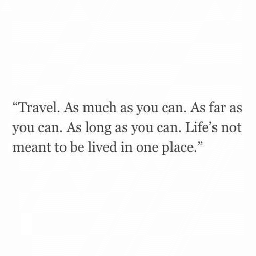 """Lifes: Travel. As much as you can. As far as  you can. As long as you can. Life's not  meant to be lived in one place.""""  95"""