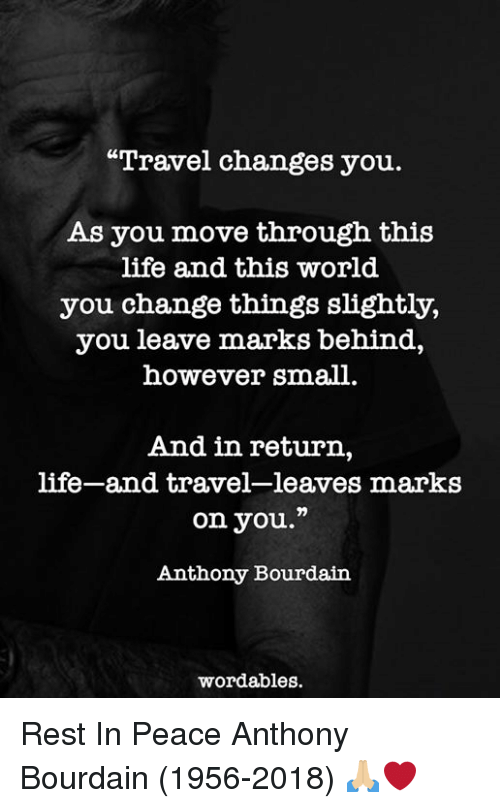 """Life, Travel, and World: """"Travel changes you.  As you move through this  life and this world  you change things slightly,  you leave marks behind,  however small.  And in return,  life-and travel-leaves marks  on you.""""  Anthony Bourdaiin  wordables Rest In Peace Anthony Bourdain (1956-2018) 🙏🏼❤️"""