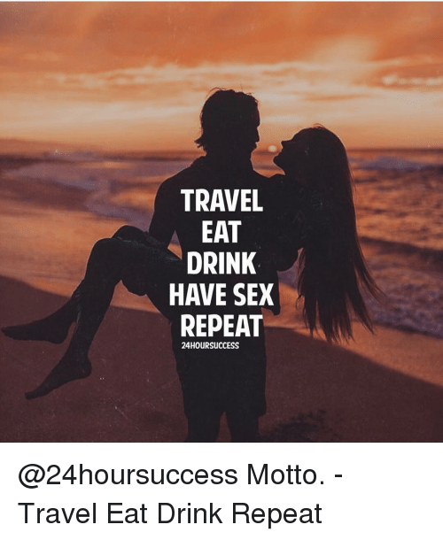 Memes, Sex, and Travel: TRAVEL  EAT  DRINK  HAVE SEX  REPEAT  24HOURSUCCESS @24hoursuccess Motto. - Travel Eat Drink Repeat
