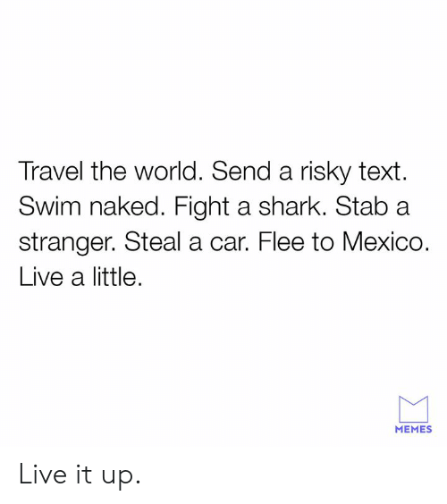 Dank, Memes, and Shark: Travel the world. Send a risky text.  Swim naked. Fight a shark. Stab a  stranger. Steal a car. Flee to Mexico.  Live a little.  MEMES Live it up.
