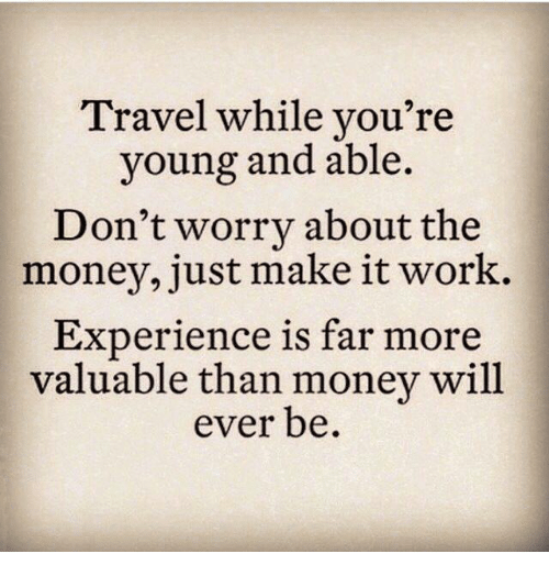 Memes, Money, and Work: Travel while you're  young and able.  Don't worry about the  money, just make it work.  Experience is far mor  valuable than money will  ever be.