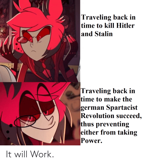 Kill Hitler: Traveling back in  time to kill Hitler  and Stalin  Traveling back in  time to make the  german Spartacist  Revolution succeed,  thus preventing  either from taking  Power. It will Work.