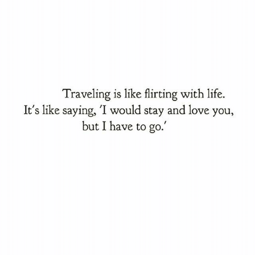 Life, Love, and You: Traveling is like flirting with life.  It's like saying, 'I would stay and love you,  but I have to go.