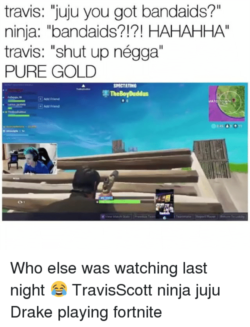 "Drake, Funny, and Shut Up: travis: ""juju you got bandaids?""  ninja: ""bandaids?!?! HAHAHHA""  travis: ""shut up négga""  PURE GOLD  SPECTATING  Add riend  ATO TOWN  