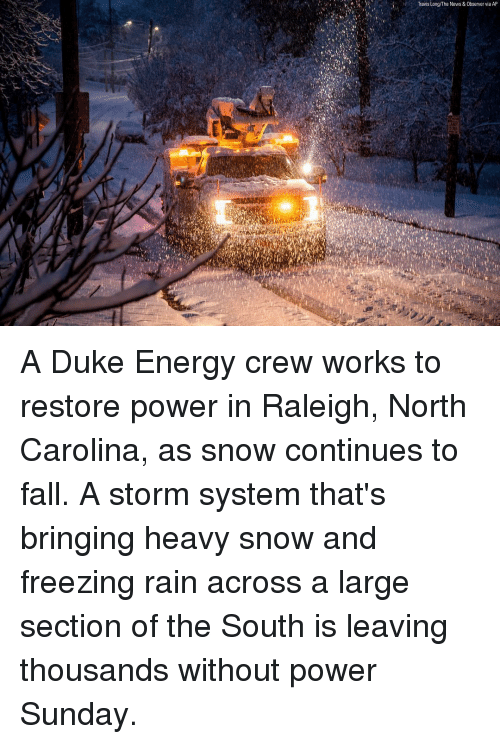 Energy, Fall, and Memes: Travis Long/The News & Observer via AP A Duke Energy crew works to restore power in Raleigh, North Carolina, as snow continues to fall. A storm system that's bringing heavy snow and freezing rain across a large section of the South is leaving thousands without power Sunday.
