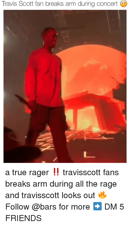 Friends, Memes, and Travis Scott: Travis Scott fan breaks arm during concert a true rager ‼️ travisscott fans breaks arm during all the rage and travisscott looks out 🔥 Follow @bars for more ➡️ DM 5 FRIENDS