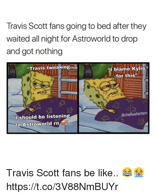 "Be Like, Travis Scott, and Got: Travis Scott fans going to bed after they  waited all night for Astroworld to drop  and got nothing  ""Travis tweaking...""  blame Kylie  for this""  ""Ishould be listening  @chiefkeefsintern  to Astroworld rn Travis Scott fans be like.. 😂😭 https://t.co/3V88NmBUYr"
