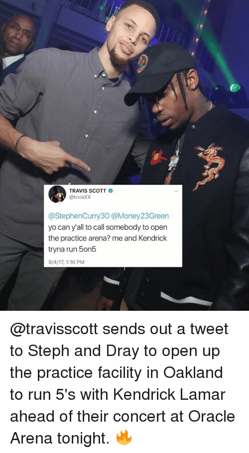 Stephe: TRAVIS SCOTT  @trvisXX  @StephenCurry30 @Money23Green  yo can y'all to call somebody to open  the practice arena? me and Kendrick  tryna run 5on5  8/4/17, 1:16 PM @travisscott sends out a tweet to Steph and Dray to open up the practice facility in Oakland to run 5's with Kendrick Lamar ahead of their concert at Oracle Arena tonight. 🔥