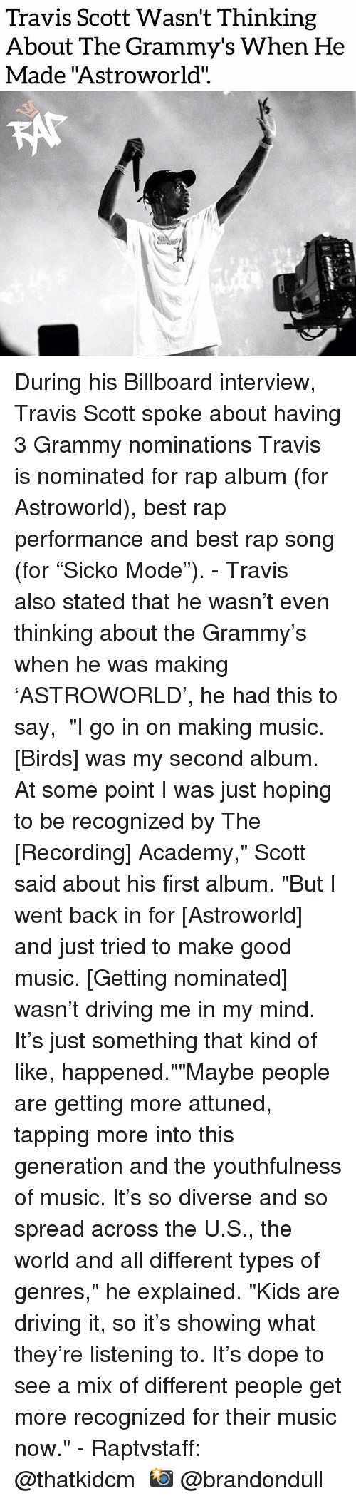 """Billboard, Dope, and Driving: Travis Scott Wasn't Thinking  About The Grammy's When He  Made """"Astroworld"""".  CO During his Billboard interview, Travis Scott spoke about having 3 Grammy nominations Travis is nominated for rap album (for Astroworld), best rap performance and best rap song (for """"Sicko Mode""""). - Travis also stated that he wasn't even thinking about the Grammy's when he was making 'ASTROWORLD', he had this to say,  """"I go in on making music. [Birds] was my second album. At some point I was just hoping to be recognized by The [Recording] Academy,"""" Scott said about his first album. """"But I went back in for [Astroworld] and just tried to make good music. [Getting nominated] wasn't driving me in my mind. It's just something that kind of like, happened.""""""""Maybe people are getting more attuned, tapping more into this generation and the youthfulness of music. It's so diverse and so spread across the U.S., the world and all different types of genres,"""" he explained. """"Kids are driving it, so it's showing what they're listening to. It's dope to see a mix of different people get more recognized for their music now."""" - Raptvstaff: @thatkidcm 📸 @brandondull"""