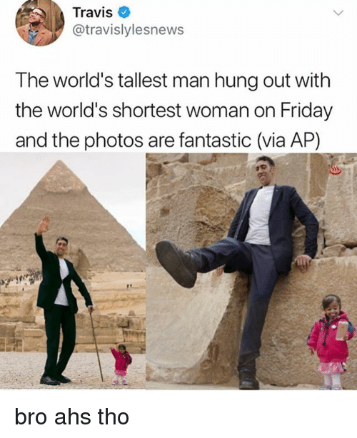 ahs: Travis  @travislylesnews  The world's tallest man hung out with  the world's shortest woman on Friday  and the photos are fantastic (via AP) bro ahs tho