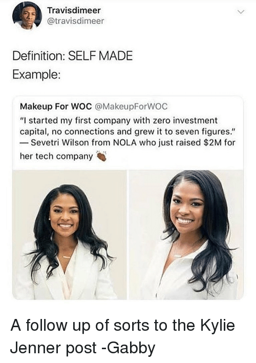 "Kylie Jenner, Makeup, and Memes: Travisdimeer  @travisdimeer  Definition: SELF MADE  Example:  Makeup For WOC @MakeupForWOC  ""I started my first company with zero investment  capital, no connections and grew it to seven figures.""  Sevetri Wilson from NOLA who just raised $2M for  her tech company A follow up of sorts to the Kylie Jenner post -Gabby"