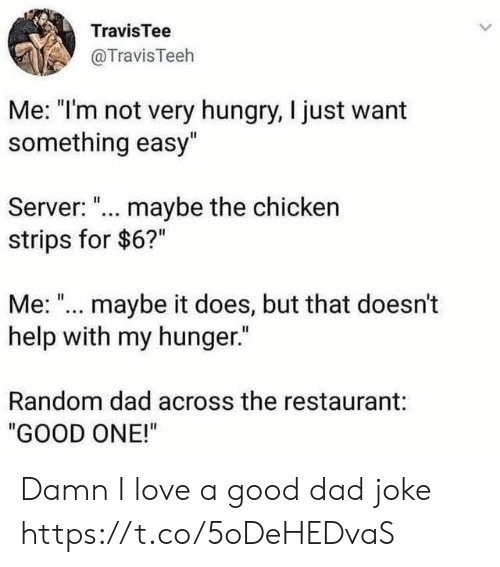 """strips: TravisTee  @TravisTeeh  Me: """"I'm not very hungry, I just want  something easy""""  Server: ... maybe the chicken  strips for $6?""""  Me: """"... maybe it does, but that doesn't  help with my hunger.""""  Random dad across the restaurant:  """"GOOD ONE!"""" Damn I love a good dad joke https://t.co/5oDeHEDvaS"""