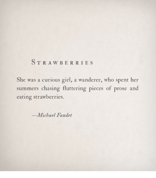 berri: TRAW BERRI ES  She was a curious girl, a wanderer, who spent her  summers chasing fluttering pieces of prose and  eating strawberries.  -Michael Faudet