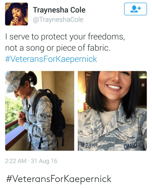 A Song, Song, and Aug: Traynesha Cole  @TrayneshaCole  I serve to protect your freedoms,  not a song or piece of fabric  #Veterans Forkaeperníck  2:22 AM 31 Aug 16 #VeteransForKaepernick