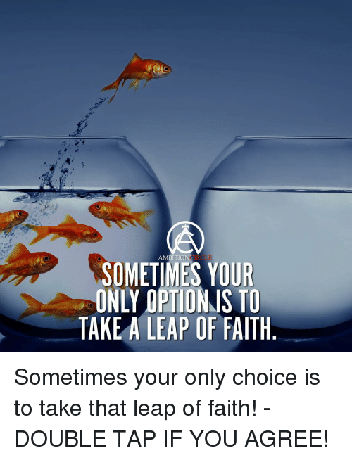 leap of faith: TRCI  AMBITION  SOMETIMES YOUR  EONLY OPTION IS TO  TAKE A LEAP OF FAITH Sometimes your only choice is to take that leap of faith! - DOUBLE TAP IF YOU AGREE!