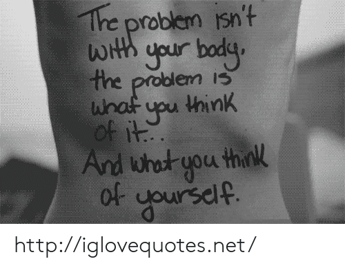 Http, Net, and Think: Tre problem isn't  LOrth your bodg  the problem is  yu think  it. http://iglovequotes.net/