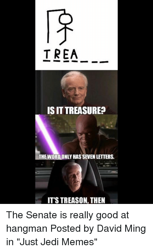 "minge: TREA_.  IS IT TREASURE?  1-THE WORDONLY HAS SEVEN LETTERS.  ITS TREASON, THEN The Senate is really good at hangman   Posted by David Ming in ""Just Jedi Memes"""