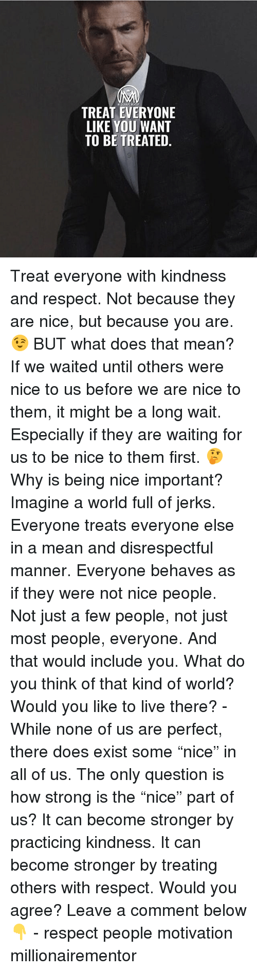 """Nice People: TREAT EVERYONE  LIKE YOU WANT  TO BE TREATED. Treat everyone with kindness and respect. Not because they are nice, but because you are. 😉 BUT what does that mean? If we waited until others were nice to us before we are nice to them, it might be a long wait. Especially if they are waiting for us to be nice to them first. 🤔 Why is being nice important? Imagine a world full of jerks. Everyone treats everyone else in a mean and disrespectful manner. Everyone behaves as if they were not nice people. Not just a few people, not just most people, everyone. And that would include you. What do you think of that kind of world? Would you like to live there? - While none of us are perfect, there does exist some """"nice"""" in all of us. The only question is how strong is the """"nice"""" part of us? It can become stronger by practicing kindness. It can become stronger by treating others with respect. Would you agree? Leave a comment below 👇 - respect people motivation millionairementor"""