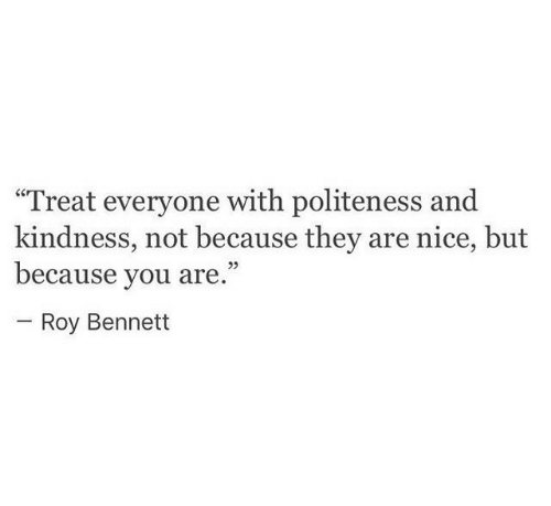 "Kindness: ""Treat everyone with politeness and  kindness, not because they are nice, but  because you are.""  Roy Bennett"