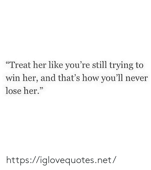 "Never Lose: ""Treat her like you're still trying to  win her, and that's how you'll never  lose her."" https://iglovequotes.net/"