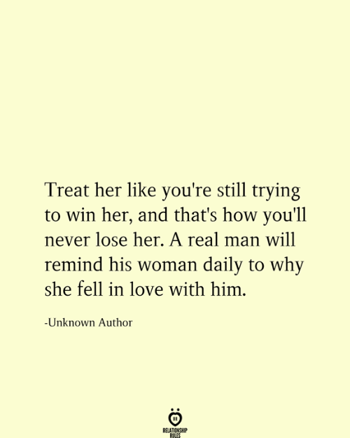 Never Lose: Treat her like you're still trying  win her, and that's how you'll  never lose her. A real man will  remind his woman daily to why  she fell in love with him.  -Unknown Author  RELATIONSHIP  RULES