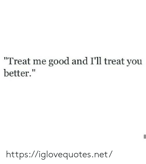 """Good, Net, and You: """"Treat me good and I'll treat you  better."""" https://iglovequotes.net/"""
