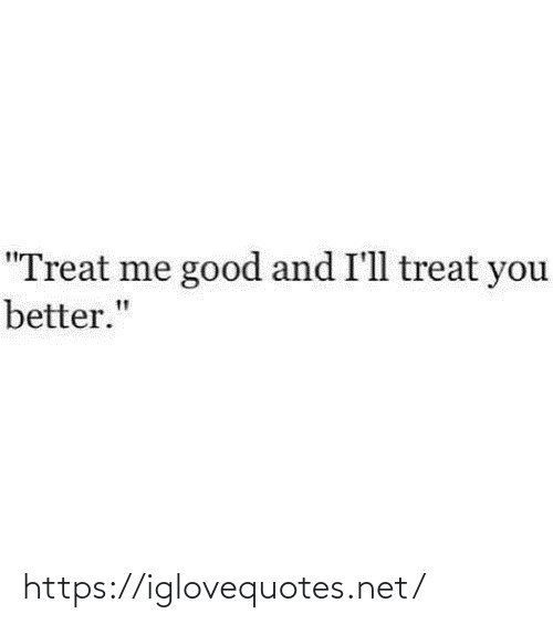 "Good, Net, and You: ""Treat me good and I'll treat you  better."" https://iglovequotes.net/"