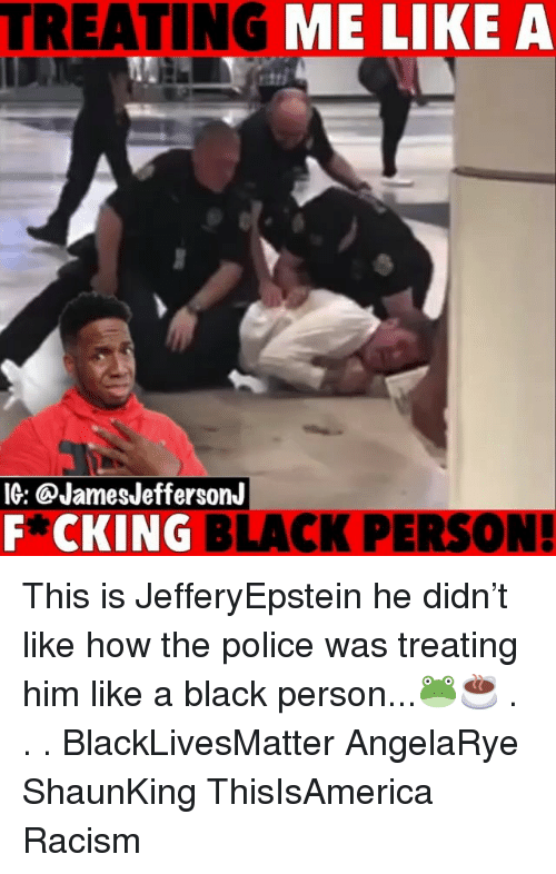 Black Lives Matter, Memes, and Police: TREATING ME LIKE A  IG: @JamesJeffersonJ  F*CKING BLACK PERSON This is JefferyEpstein he didn't like how the police was treating him like a black person...🐸☕️ . . . BlackLivesMatter AngelaRye ShaunKing ThisIsAmerica Racism