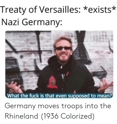 versailles: Treaty of Versailles: *exists*  Nazi Germany:  What the fuck is that even supposed to mean? Germany moves troops into the Rhineland (1936 Colorized)
