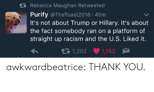 Liked It: tRebecca Maughan Retweeted  Purify @TheToast2016 45m  It's not about Trump or Hillary. It's about  the fact somebody ran on a platform of  straight up racism and the U.S. Liked it.  1,202  1,152 awkwardbeatrice:  THANK YOU.