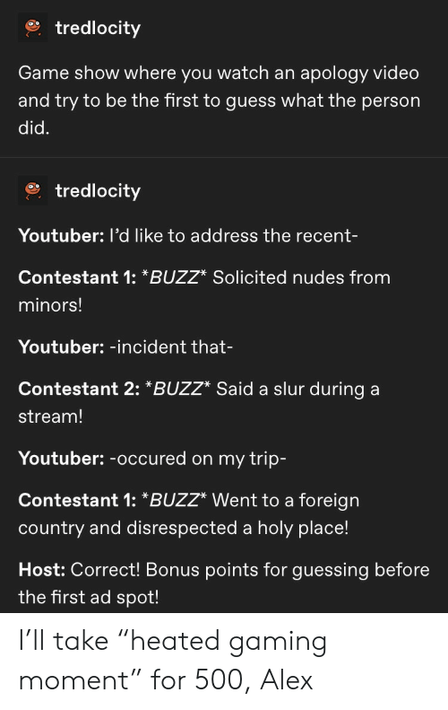 "Heated: tredlocity  apology video  and try to be the first to guess what the person  Game show where you watch an  did.  tredlocity  Youtuber: l'd like to address the recent-  Contestant 1: *BUZZ* Solicited nudes from  minors!  Youtuber: -incident that-  Contestant 2: *BUZZ* Said a slur during  stream!  Youtuber:-occured on my trip-  Contestant 1: *BUZZ* Went to a foreign  country and disrespected a holy place!  Host: Correct! Bonus points for guessing before  the first ad spot! I'll take ""heated gaming moment"" for 500, Alex"
