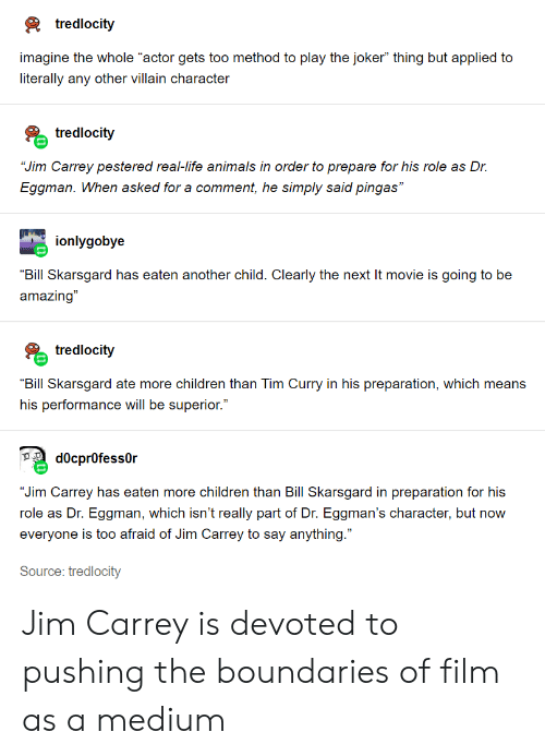 """tim curry: tredlocity  imagine the whole """"actor gets too method to play the joker"""" thing but applied to  literally any other villain character  tredlocity  """"Jim Carrey pestered real-life animals in order to prepare for his role as Dr.  Eggman. Whern asked for a comment, he simply said pingas""""  ionlygobye  """"Bill Skarsgard has eaten another child. Clearly the next It movie is going to be  amazing""""  tredlocity  """"Bill Skarsgard ate more children than Tim Curry in his preparation, which means  his performance will be superior.""""  d0cpr0fess0r  """"Jim Carrey has eaten more children than Billl Skarsgard in preparation for his  role as Dr. Eggman, which isn't really part of Dr. Eggman's character, but now  everyone is too afraid of Jim Carrey to say anything.""""  Source: tredlocity Jim Carrey is devoted to pushing the boundaries of film as a medium"""