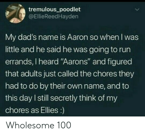 "To This Day: tremulous_poodlet  @EllieReedHayden  My dad's name is Aaron so when I was  little and he said he was going to run  errands, I heard ""Aarons"" and figured  that adults just called the chores they  had to do by their own name, and to  this day I still secretly think of my  chores as Ellies:) Wholesome 100"