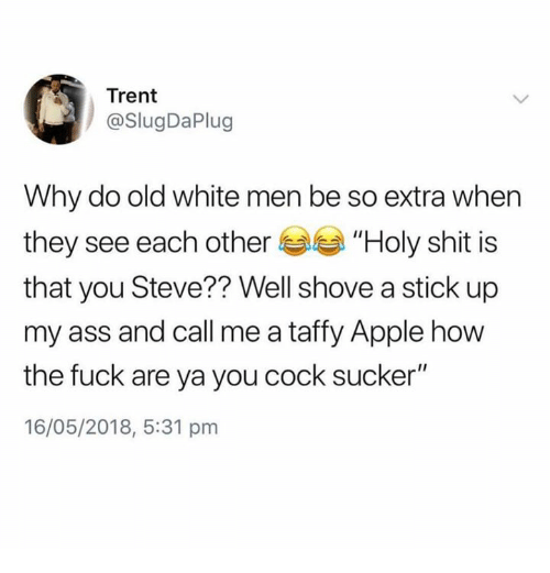 "Apple, Ass, and Memes: Trent  @SlugDaPlug  Why do old white men be so extra when  they see each other ""Holy shit is  that you Steve?? Well shove a stick up  my ass and call me a taffy Apple how  the fuck are ya you cock sucker""  16/05/2018, 5:31 pm"