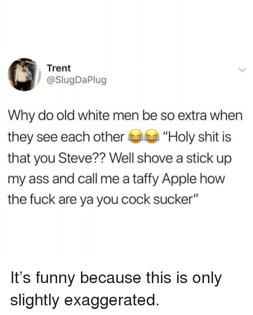 "Apple, Ass, and Funny: Trent  @SlugDaPlug  Why do old white men be so extra whern  they see each other ""Holy shit is  that you Steve?? Well shove a stick up  my ass and call me a taffy Apple how  the fuck are ya you cock sucker'"" It's funny because this is only slightly exaggerated."