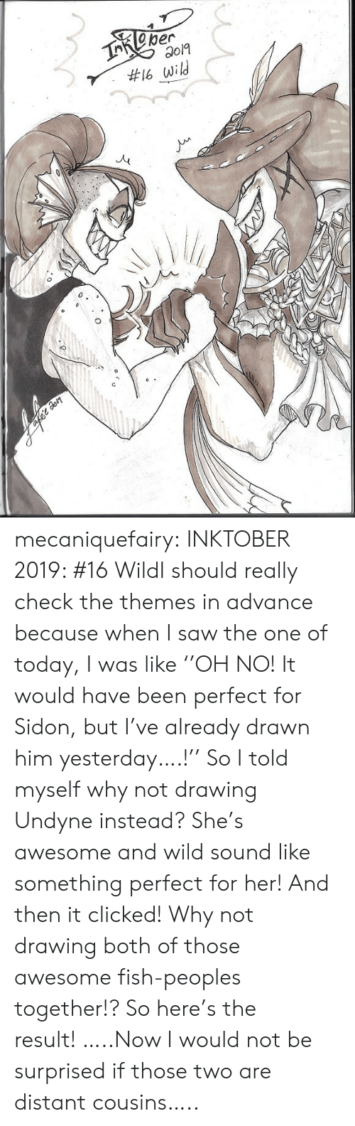 cousins: TReper  #16 wild mecaniquefairy:  INKTOBER 2019: #16 WildI should really check the themes in advance because when I saw the one of today, I was like ''OH NO! It would have been perfect for Sidon, but I've already drawn him yesterday….!'' So I told myself why not drawing Undyne instead? She's awesome and wild sound like something perfect for her! And then it clicked! Why not drawing both of those awesome fish-peoples together!? So here's the result!…..Now I would not be surprised if those two are distant cousins…..