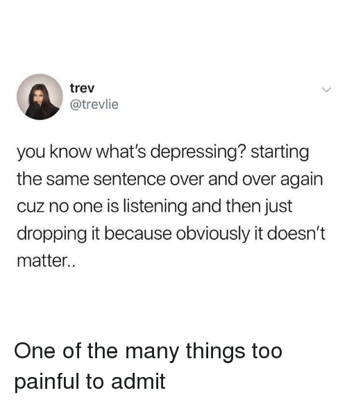 One, You, and Whats: trev  @trevlie  you know what's depressing? starting  the same sentence over and over agairn  cuz no one is listening and then just  dropping it because obviously it doesn't  matter.. One of the many things too painful to admit