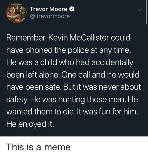 Kevin McCallister: Trevor Moore  @itrevormoore  Remember. Kevin McCallister could  have phoned the police at any time.  He was a child who had accidentally  been left alone. One call and he would  have been safe. But it was never about  safety. He was hunting those men. He  wanted them to die. It was fun for him  He enjoyed it. This is a meme